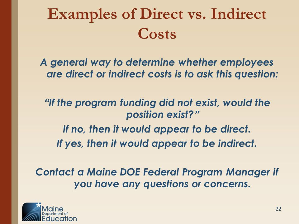 "Examples of Direct vs. Indirect Costs A general way to determine whether employees are direct or indirect costs is to ask this question: ""If the progr"