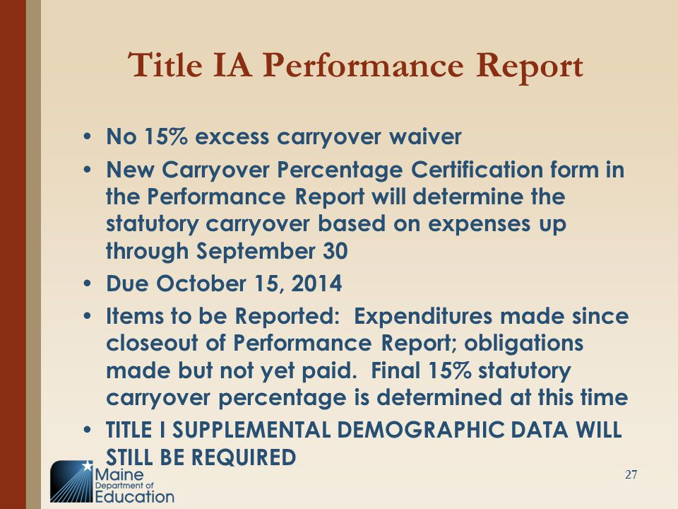 Title IA Performance Report No 15% excess carryover waiver New Carryover Percentage Certification form in the Performance Report will determine the statutory carryover based on expenses up through September 30 Due October 15, 2014 Items to be Reported: Expenditures made since closeout of Performance Report; obligations made but not yet paid.