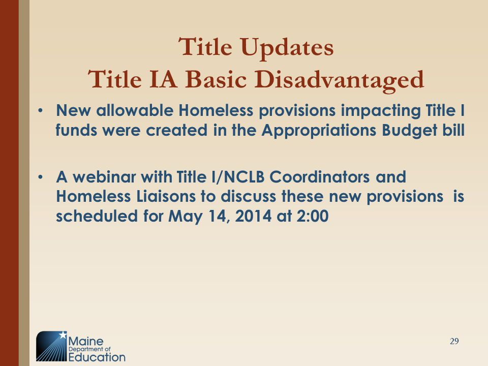 Title Updates Title IA Basic Disadvantaged New allowable Homeless provisions impacting Title I funds were created in the Appropriations Budget bill A webinar with Title I/NCLB Coordinators and Homeless Liaisons to discuss these new provisions is scheduled for May 14, 2014 at 2:00 29
