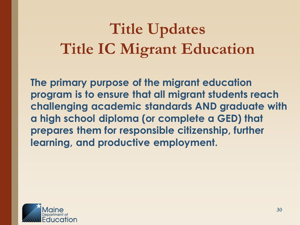 Title Updates Title IC Migrant Education The primary purpose of the migrant education program is to ensure that all migrant students reach challenging academic standards AND graduate with a high school diploma (or complete a GED) that prepares them for responsible citizenship, further learning, and productive employment.