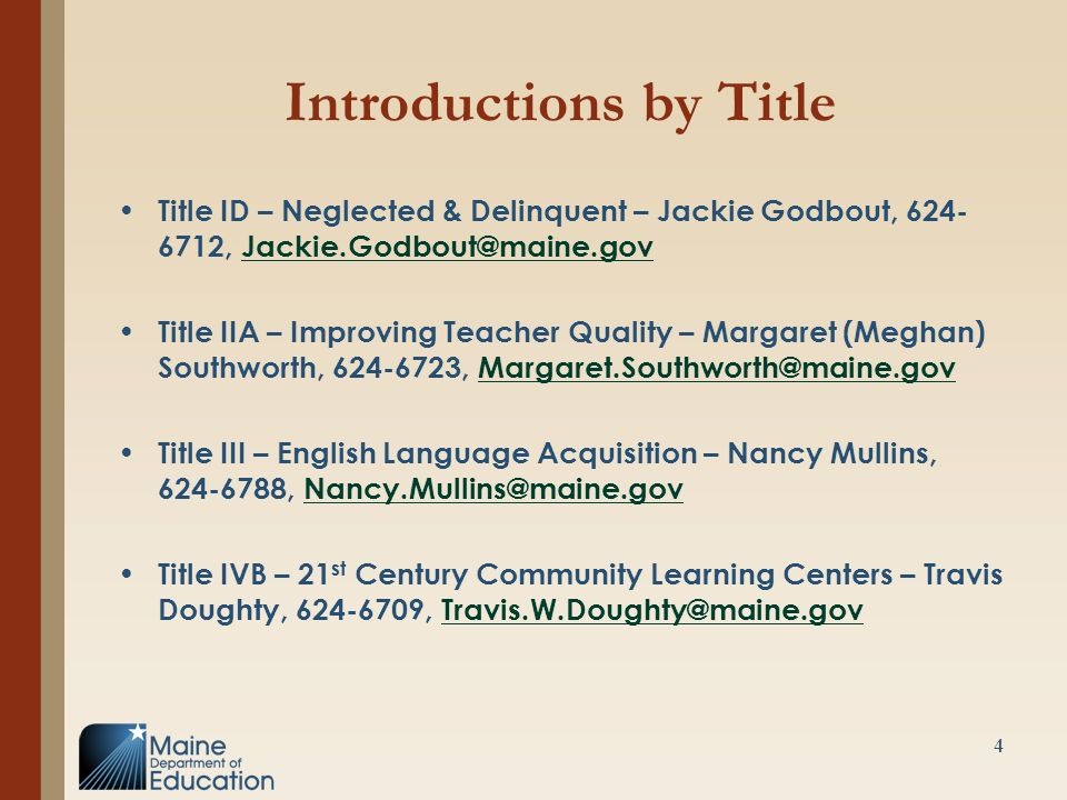 Introductions by Title Title ID – Neglected & Delinquent – Jackie Godbout, 624- 6712, Jackie.Godbout@maine.govJackie.Godbout@maine.gov Title IIA – Improving Teacher Quality – Margaret (Meghan) Southworth, 624-6723, Margaret.Southworth@maine.govMargaret.Southworth@maine.gov Title III – English Language Acquisition – Nancy Mullins, 624-6788, Nancy.Mullins@maine.govNancy.Mullins@maine.gov Title IVB – 21 st Century Community Learning Centers – Travis Doughty, 624-6709, Travis.W.Doughty@maine.govTravis.W.Doughty@maine.gov 4