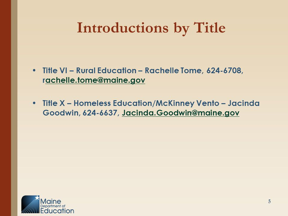 Introductions by Title Title VI – Rural Education – Rachelle Tome, 624-6708, rachelle.tome@maine.govachelle.tome@maine.gov Title X – Homeless Education/McKinney Vento – Jacinda Goodwin, 624-6637, Jacinda.Goodwin@maine.govJacinda.Goodwin@maine.gov 5
