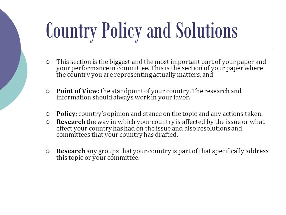 Country Policy and Solutions  This section is the biggest and the most important part of your paper and your performance in committee.