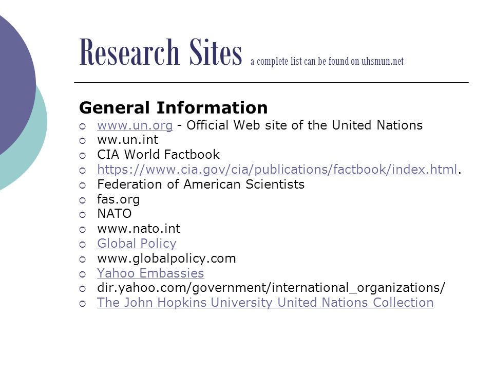 Research Sites a complete list can be found on uhsmun.net General Information  www.un.org - Official Web site of the United Nations www.un.org  ww.un.int  CIA World Factbook  https://www.cia.gov/cia/publications/factbook/index.html.