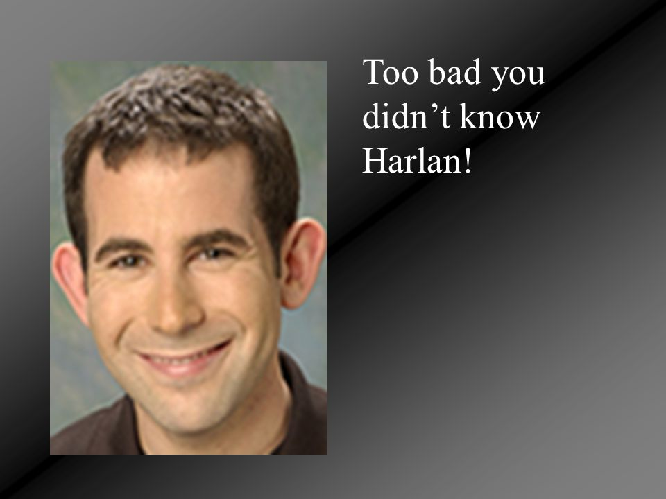 Too bad you didn't know Harlan!
