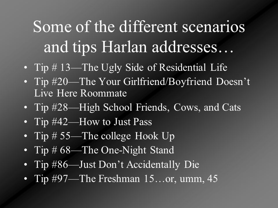 Some of the different scenarios and tips Harlan addresses… Tip # 13—The Ugly Side of Residential Life Tip #20—The Your Girlfriend/Boyfriend Doesn't Li