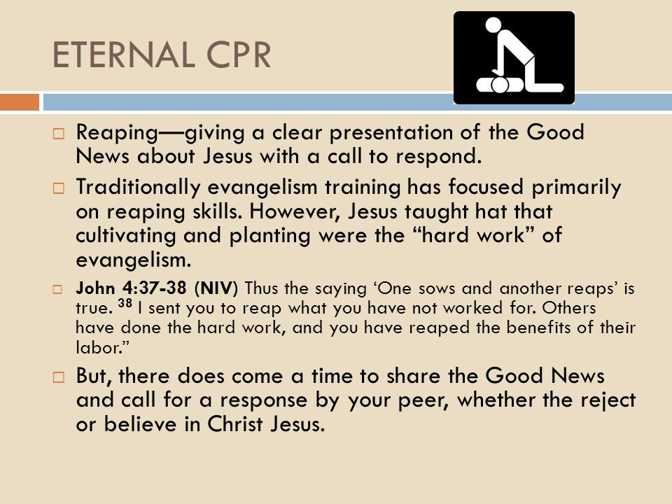 ETERNAL CPR  Reaping—giving a clear presentation of the Good News about Jesus with a call to respond.  Traditionally evangelism training has focused