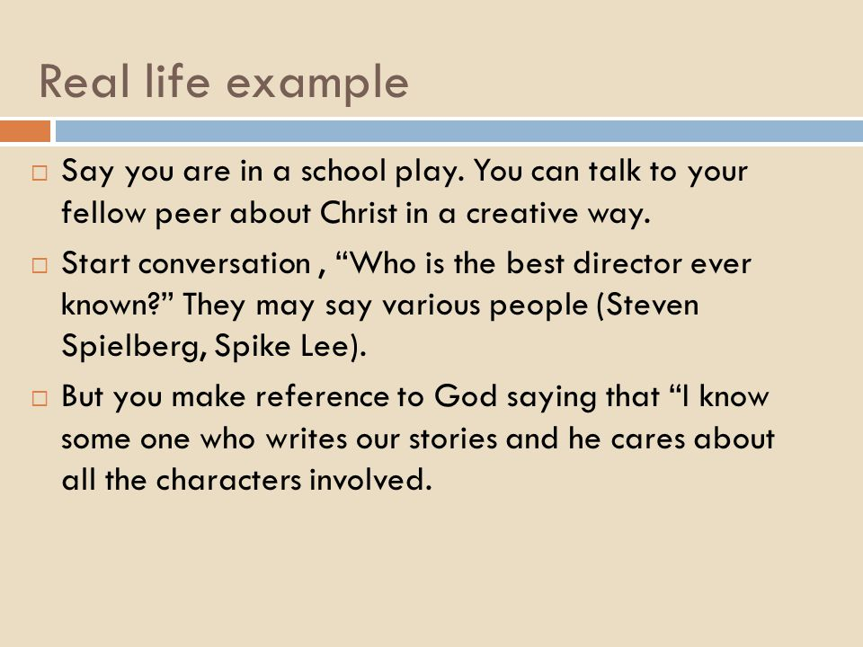 """Real life example  Say you are in a school play. You can talk to your fellow peer about Christ in a creative way.  Start conversation, """"Who is the b"""
