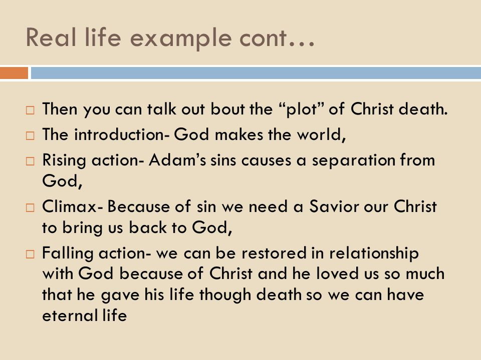 Real life example cont…  Then you can talk out bout the plot of Christ death.