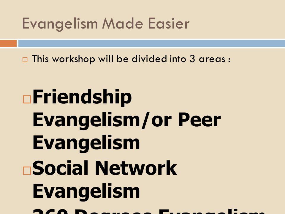 Evangelism Made Easier  This workshop will be divided into 3 areas :  Friendship Evangelism/or Peer Evangelism  Social Network Evangelism  360 Degrees Evangelism