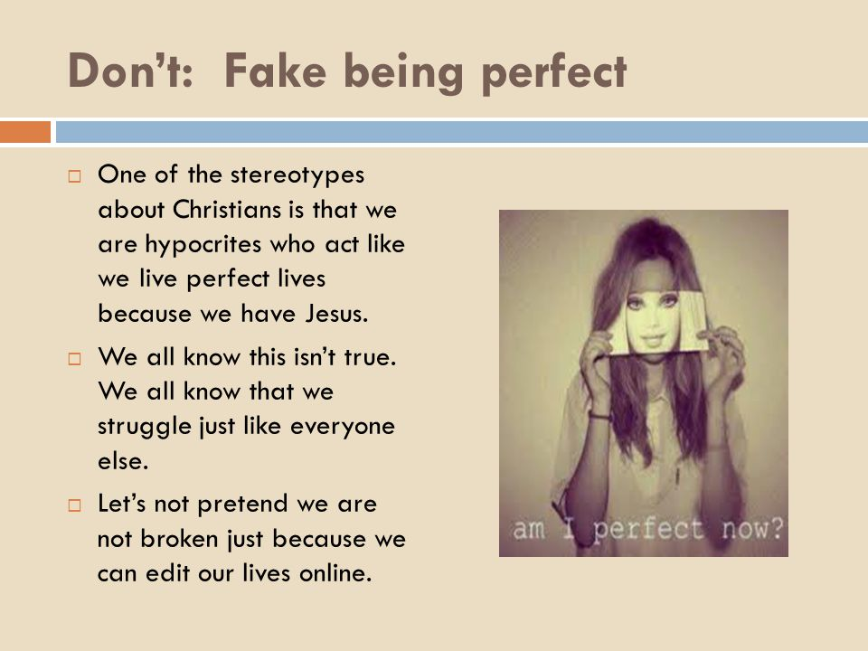 Don't: Fake being perfect  One of the stereotypes about Christians is that we are hypocrites who act like we live perfect lives because we have Jesus