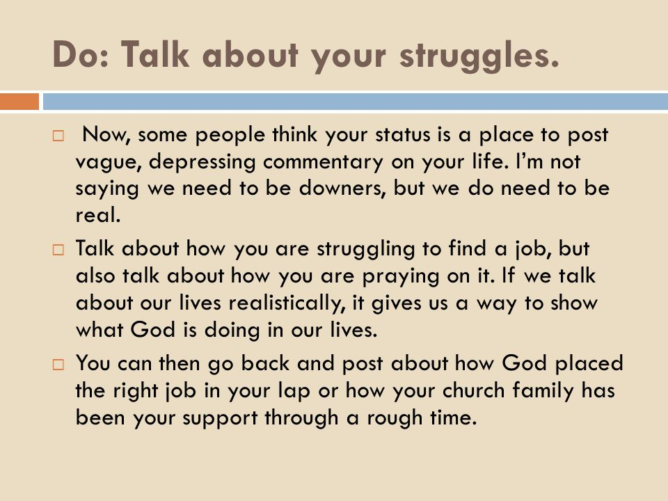 Do: Talk about your struggles.  Now, some people think your status is a place to post vague, depressing commentary on your life. I'm not saying we ne