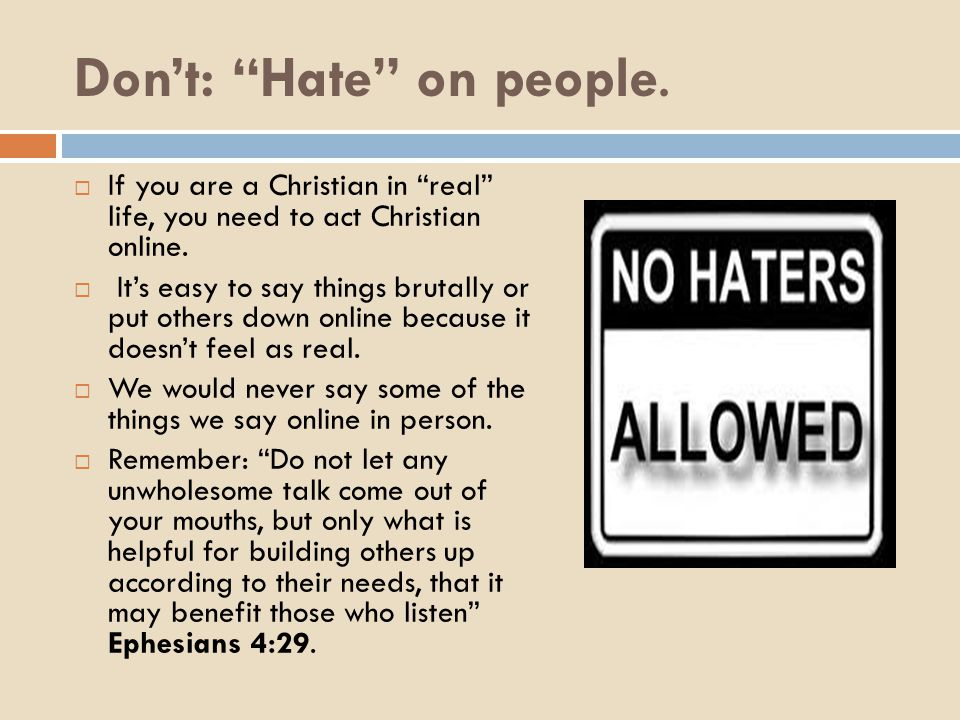 """Don't: """"Hate"""" on people.  If you are a Christian in """"real"""" life, you need to act Christian online.  It's easy to say things brutally or put others d"""