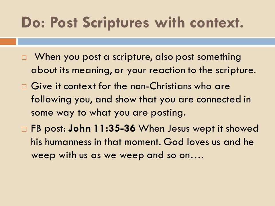 Do: Post Scriptures with context.  When you post a scripture, also post something about its meaning, or your reaction to the scripture.  Give it con