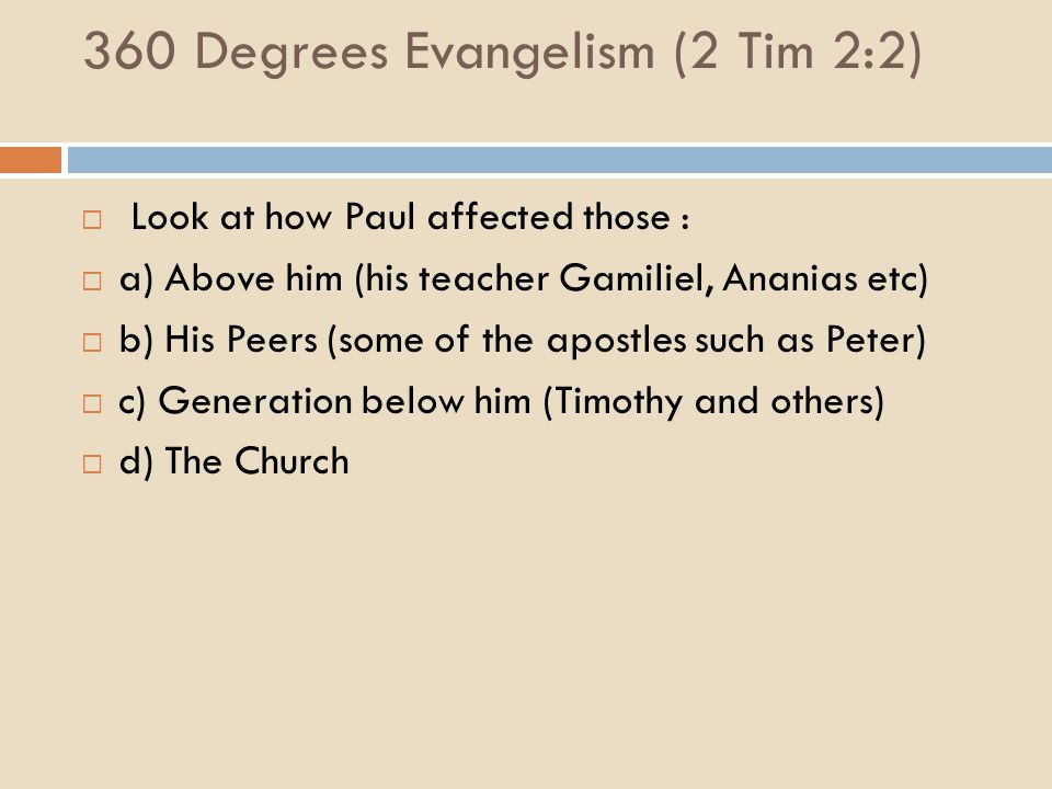 360 Degrees Evangelism (2 Tim 2:2)  Look at how Paul affected those :  a) Above him (his teacher Gamiliel, Ananias etc)  b) His Peers (some of the apostles such as Peter)  c) Generation below him (Timothy and others)  d) The Church