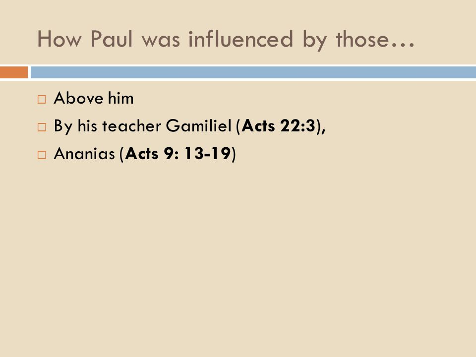 How Paul was influenced by those…  Above him  By his teacher Gamiliel (Acts 22:3),  Ananias (Acts 9: 13-19)
