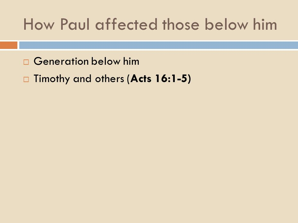 How Paul affected those below him  Generation below him  Timothy and others (Acts 16:1-5)