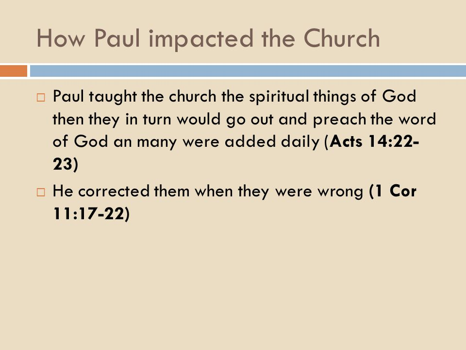 How Paul impacted the Church  Paul taught the church the spiritual things of God then they in turn would go out and preach the word of God an many were added daily (Acts 14:22- 23)  He corrected them when they were wrong (1 Cor 11:17-22)