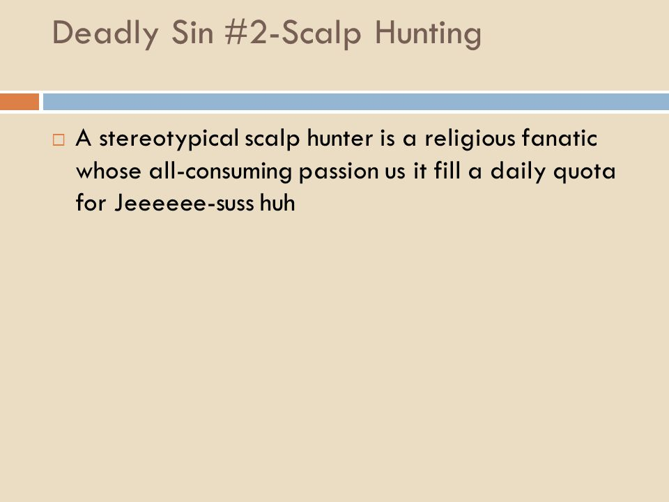 Deadly Sin #2-Scalp Hunting  A stereotypical scalp hunter is a religious fanatic whose all-consuming passion us it fill a daily quota for Jeeeeee-sus