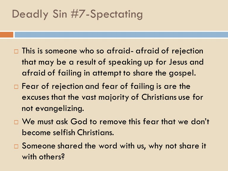 Deadly Sin #7-Spectating  This is someone who so afraid- afraid of rejection that may be a result of speaking up for Jesus and afraid of failing in attempt to share the gospel.