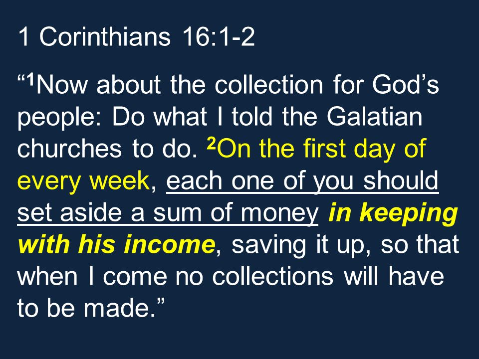 1 Corinthians 16:1-2 1 Now about the collection for God's people: Do what I told the Galatian churches to do.