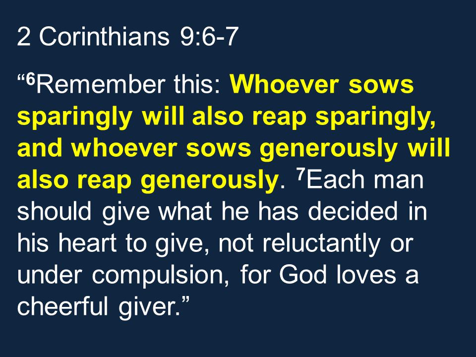2 Corinthians 9:6-7 6 Remember this: Whoever sows sparingly will also reap sparingly, and whoever sows generously will also reap generously.