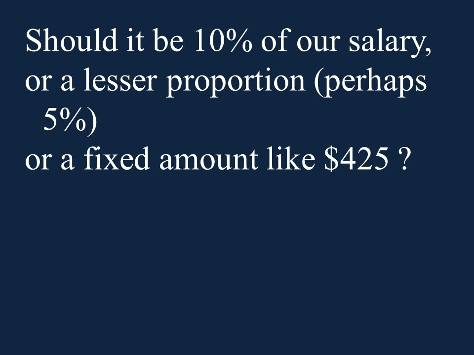 Should it be 10% of our salary, or a lesser proportion (perhaps 5%) or a fixed amount like $425 ?