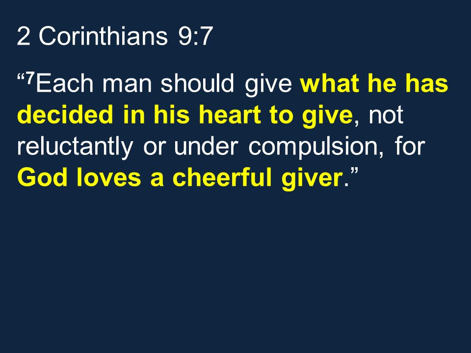 2 Corinthians 9:7 7 Each man should give what he has decided in his heart to give, not reluctantly or under compulsion, for God loves a cheerful giver.