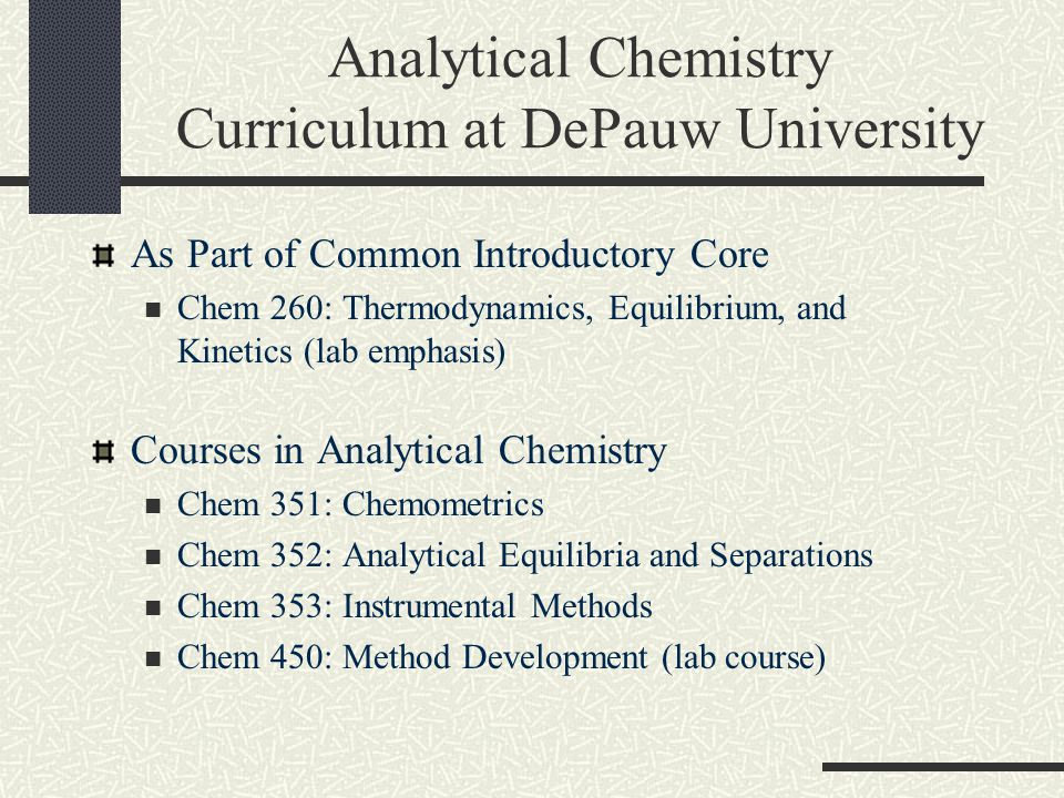 Analytical Chemistry Curriculum at DePauw University As Part of Common Introductory Core Chem 260: Thermodynamics, Equilibrium, and Kinetics (lab emphasis) Courses in Analytical Chemistry Chem 351: Chemometrics Chem 352: Analytical Equilibria and Separations Chem 353: Instrumental Methods Chem 450: Method Development (lab course)