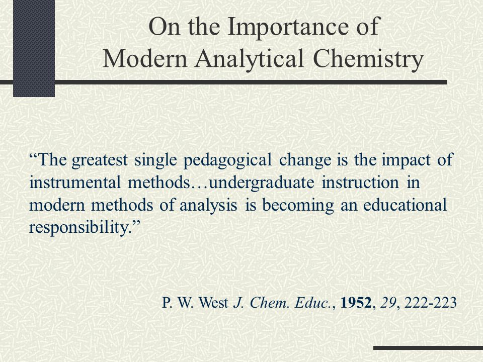 On the Importance of Modern Analytical Chemistry The greatest single pedagogical change is the impact of instrumental methods…undergraduate instruction in modern methods of analysis is becoming an educational responsibility. P.