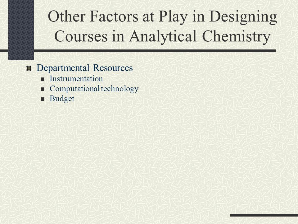 Other Factors at Play in Designing Courses in Analytical Chemistry Departmental Resources Instrumentation Computational technology Budget