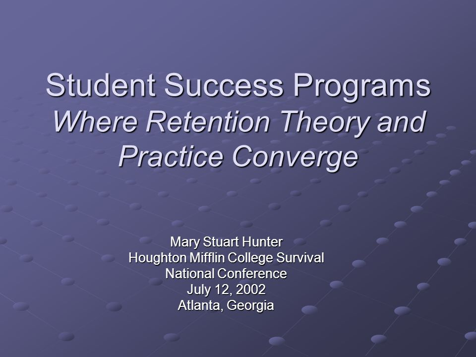 Student Success Programs Where Retention Theory and Practice Converge Mary Stuart Hunter Houghton Mifflin College Survival National Conference July 12, 2002 Atlanta, Georgia