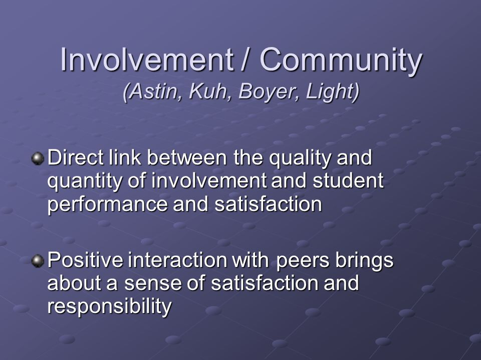 Involvement / Community (Astin, Kuh, Boyer, Light) Direct link between the quality and quantity of involvement and student performance and satisfaction Positive interaction with peers brings about a sense of satisfaction and responsibility