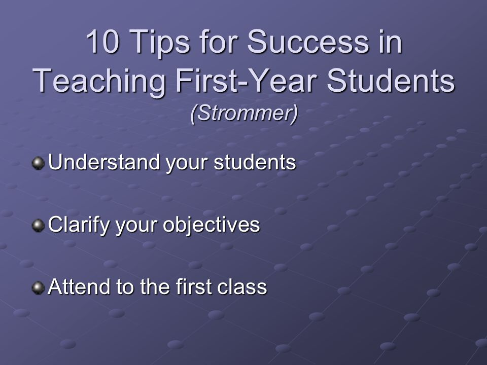 10 Tips for Success in Teaching First-Year Students (Strommer) Understand your students Clarify your objectives Attend to the first class