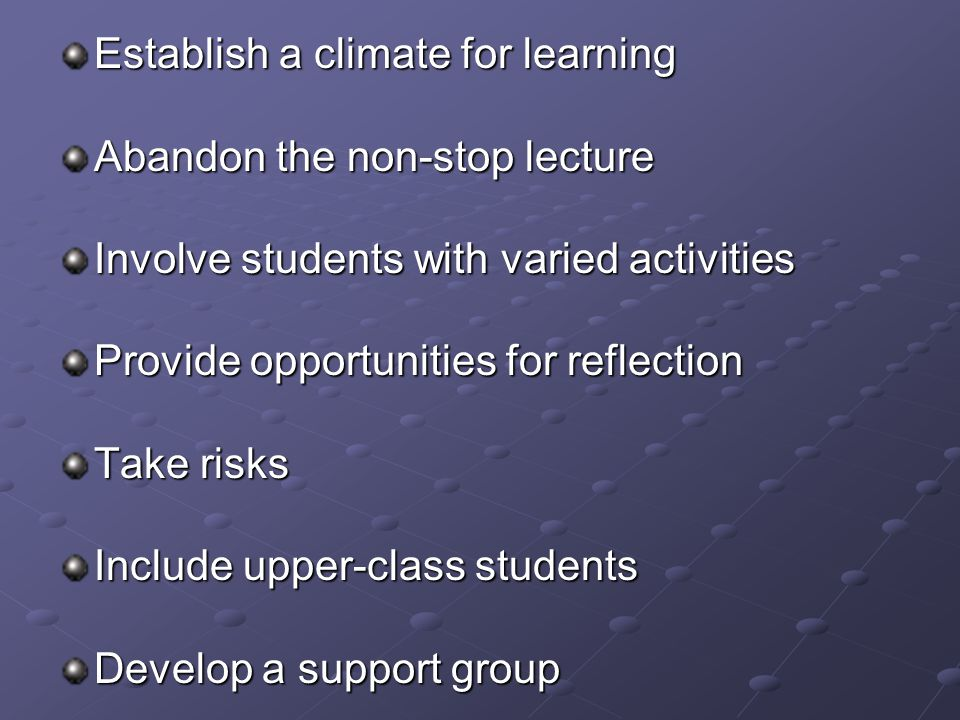 Establish a climate for learning Abandon the non-stop lecture Involve students with varied activities Provide opportunities for reflection Take risks Include upper-class students Develop a support group