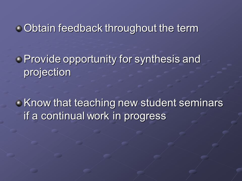 Obtain feedback throughout the term Provide opportunity for synthesis and projection Know that teaching new student seminars if a continual work in progress