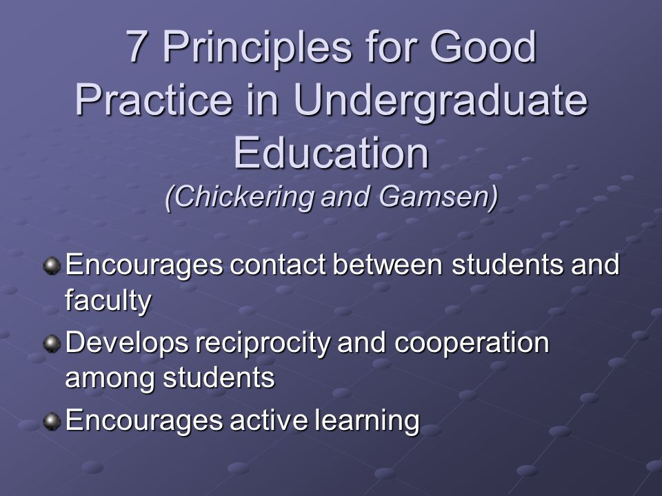 7 Principles for Good Practice in Undergraduate Education (Chickering and Gamsen) Encourages contact between students and faculty Develops reciprocity and cooperation among students Encourages active learning