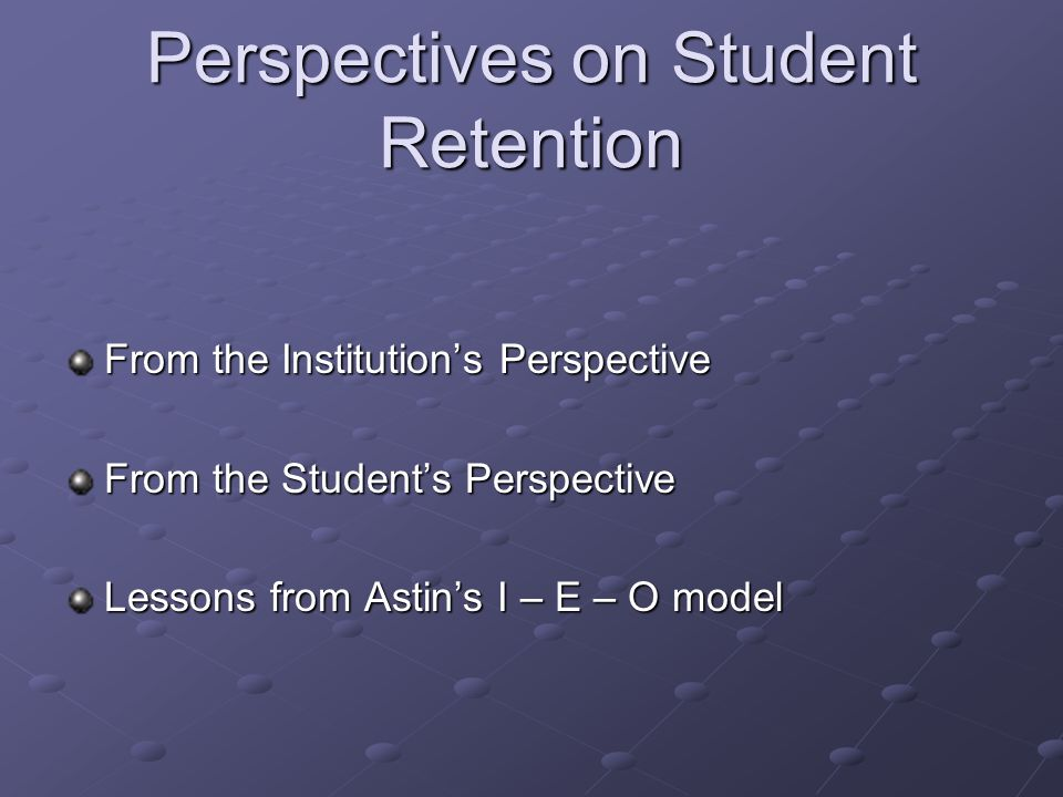 Perspectives on Student Retention From the Institution's Perspective From the Student's Perspective Lessons from Astin's I – E – O model