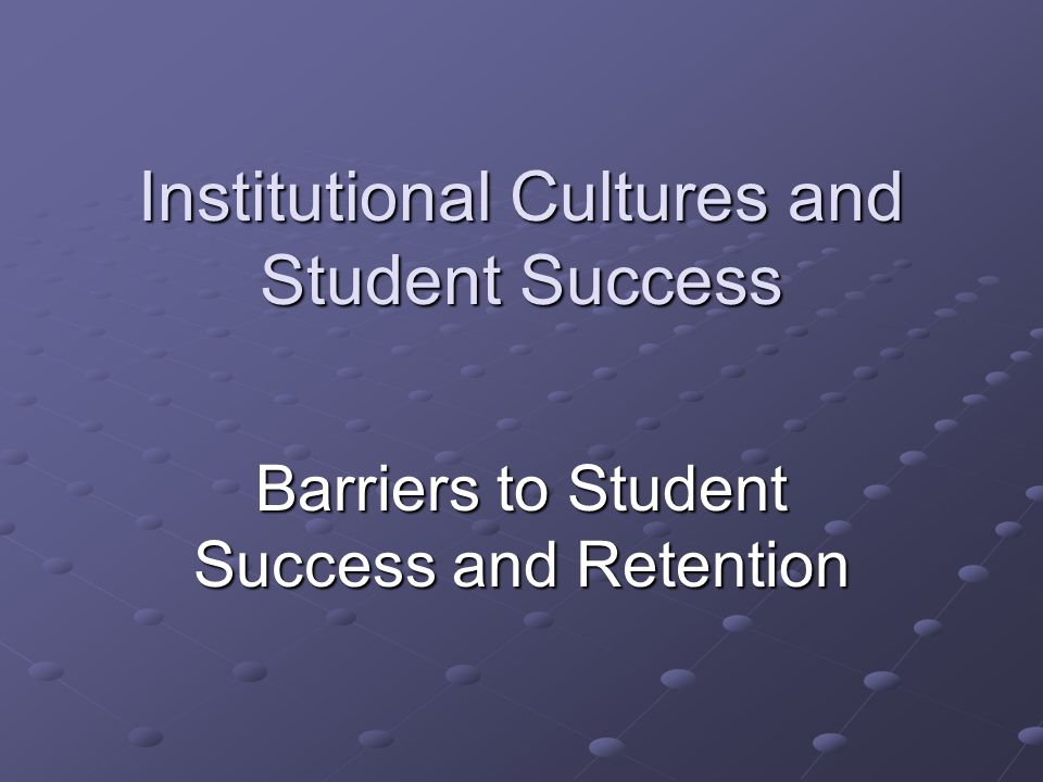 Institutional Cultures and Student Success Barriers to Student Success and Retention