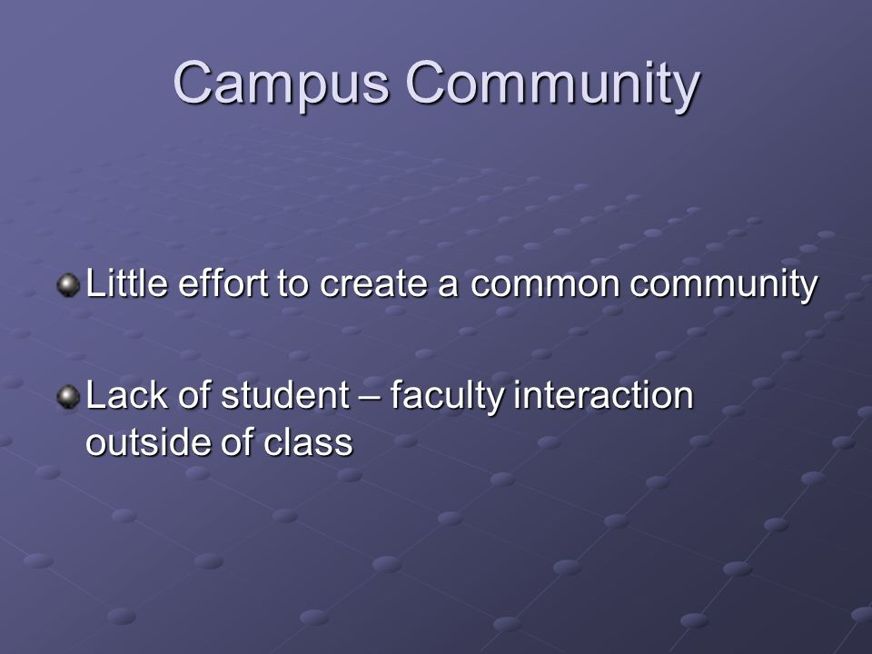 Campus Community Little effort to create a common community Lack of student – faculty interaction outside of class