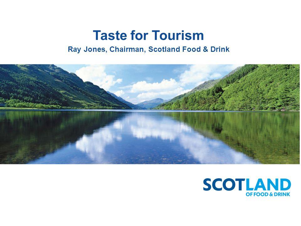 Taste for Tourism Ray Jones, Chairman, Scotland Food & Drink