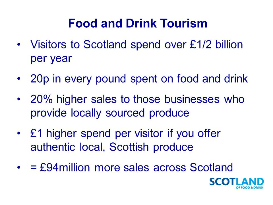 Visitors to Scotland spend over £1/2 billion per year 20p in every pound spent on food and drink 20% higher sales to those businesses who provide locally sourced produce £1 higher spend per visitor if you offer authentic local, Scottish produce = £94million more sales across Scotland