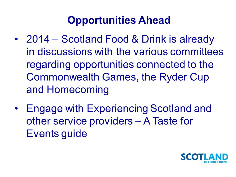 Opportunities Ahead 2014 – Scotland Food & Drink is already in discussions with the various committees regarding opportunities connected to the Commonwealth Games, the Ryder Cup and Homecoming Engage with Experiencing Scotland and other service providers – A Taste for Events guide