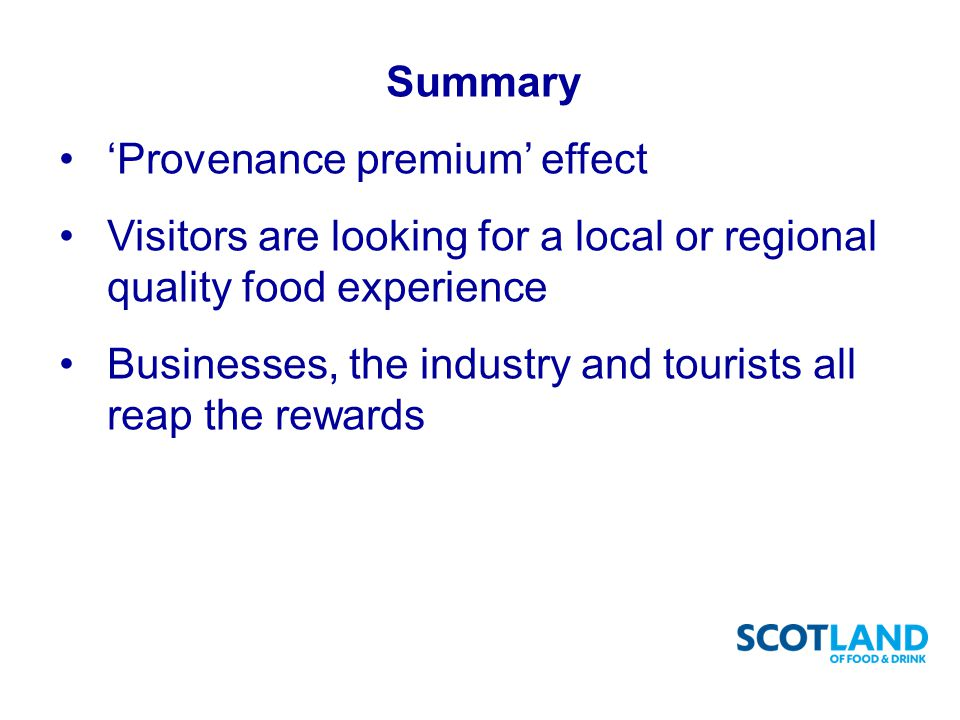 Summary 'Provenance premium' effect Visitors are looking for a local or regional quality food experience Businesses, the industry and tourists all reap the rewards