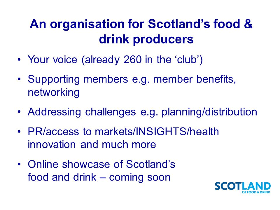 An organisation for Scotland's food & drink producers Your voice (already 260 in the 'club') Supporting members e.g.