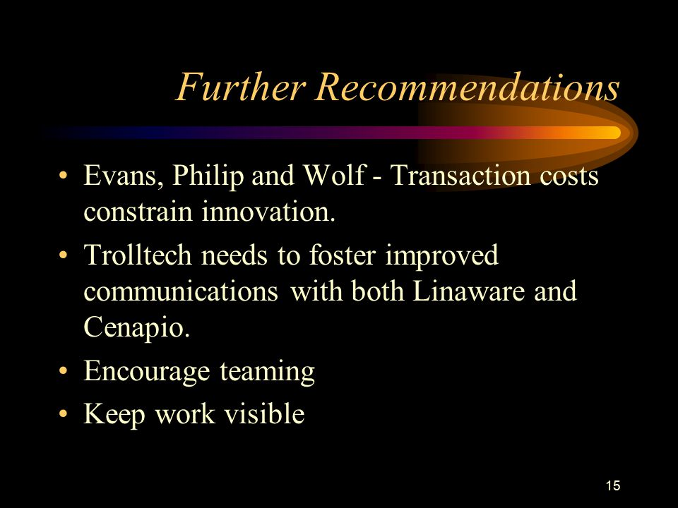 15 Further Recommendations Evans, Philip and Wolf - Transaction costs constrain innovation. Trolltech needs to foster improved communications with bot