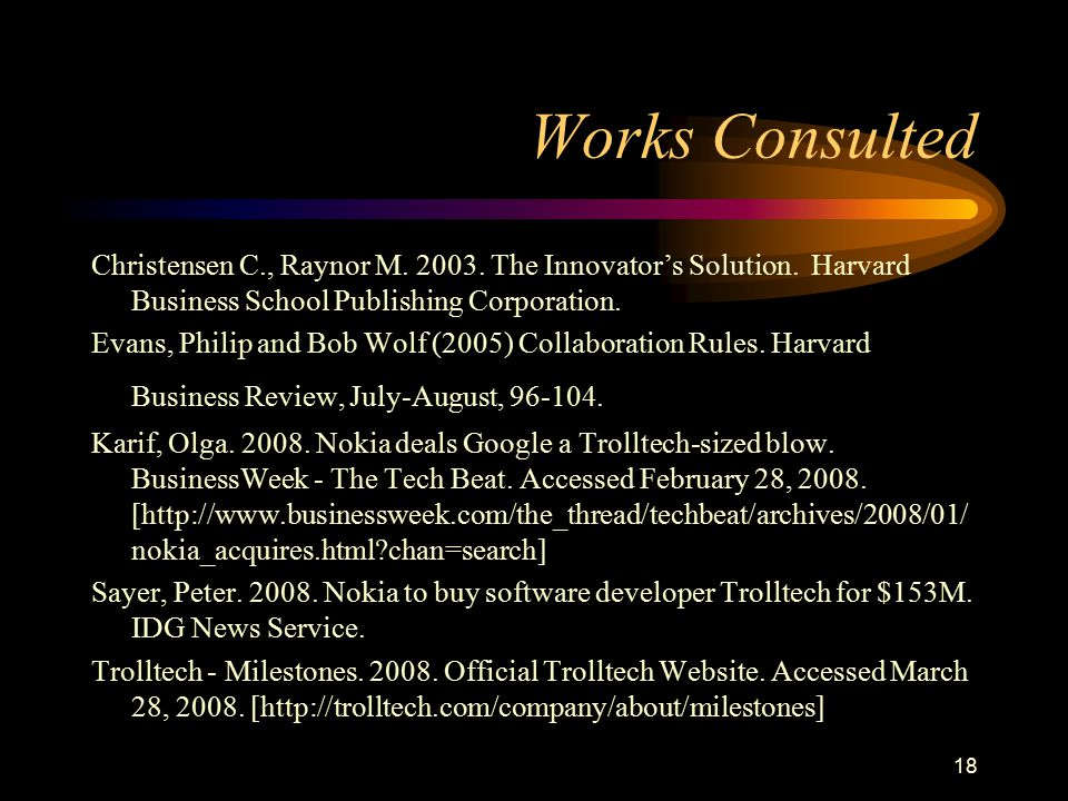 18 Works Consulted Christensen C., Raynor M. 2003. The Innovator's Solution. Harvard Business School Publishing Corporation. Evans, Philip and Bob Wol