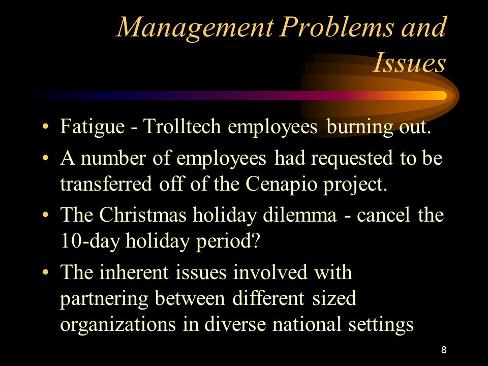 8 Management Problems and Issues Fatigue - Trolltech employees burning out. A number of employees had requested to be transferred off of the Cenapio p