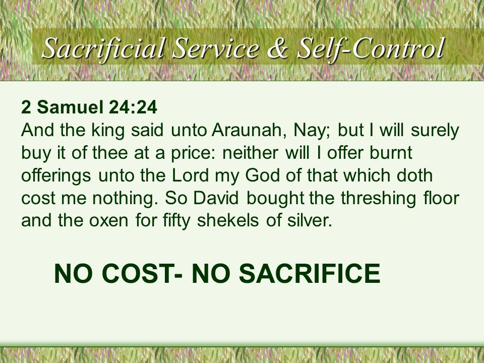 Sacrificial Service & Self-Control 2 Samuel 24:24 And the king said unto Araunah, Nay; but I will surely buy it of thee at a price: neither will I offer burnt offerings unto the Lord my God of that which doth cost me nothing.