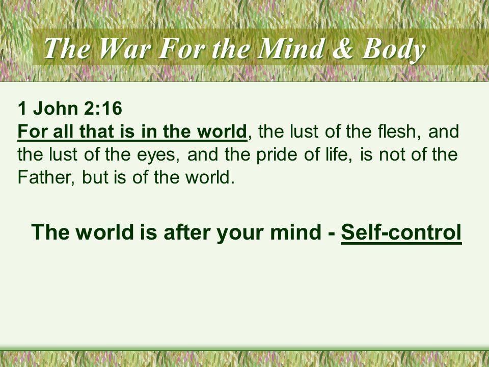 The War For the Mind & Body The world is after your mind - Self-control 1 John 2:16 For all that is in the world, the lust of the flesh, and the lust of the eyes, and the pride of life, is not of the Father, but is of the world.